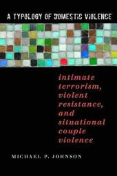 A Typology of Domestic Violence: Intimate Terrorism, Violent Resistance, and Situational Couple Violence