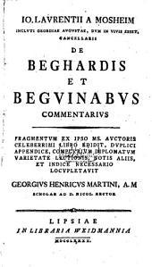 Io. Laurentii A Mosheim Incluti Georgiae Augustae, Dum In Vivis Esset, Cancellarii De Beghardis Et Beguinabus Commentarius