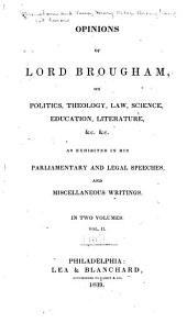 Opinions of Lord Brougham: On Politics, Theology, Law, Science, Education, Literature, &c., &c., as Exhibited in His Parliamentary and Legal Speeches, and Miscellaneous Writings, Volume 2