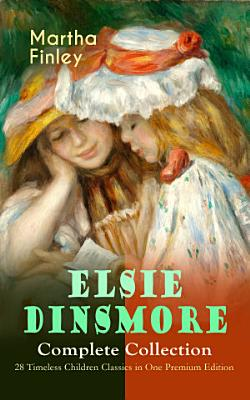 ELSIE DINSMORE Complete Collection     28 Timeless Children Classics in One Premium Edition