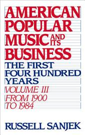 American Popular Music and Its Business : The First Four Hundred Years Volume III: From 1900 to 1984: The First Four Hundred Years Volume III: From 1900 to 1984