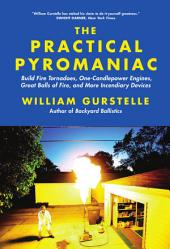 The Practical Pyromaniac: Build Fire Tornadoes, One-Candlepower Engines, Great Balls of Fire, and More Incendiary Devices