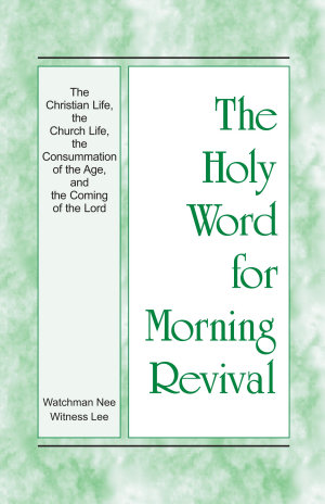 The Holy Word for Morning Revival   The Christian Life  the Church Life  the Consummation of the Age  and the Coming of the Lord
