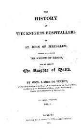 The History of the Knights Hospitallers of St. John of Jerusalem, Styled Afterwards, the Knights of Rhodes and at Present, the Knights of Malta: Volume 2