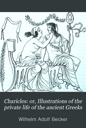 Charicles: Or, Illustrations of the Private Life of the Ancient Greeks: With Notes and Excursuses