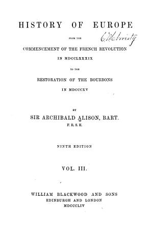 History of Europe from the Commencement of the French Revolution in M DCC LXXXIX  to the Restoration of the Bourbons in M DCCC XV  PDF