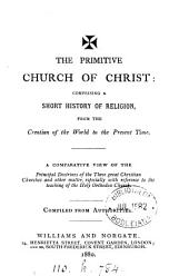 The primitive Church of Christ, a short history of religion, from the creation of the world to the present time, compiled from authorities