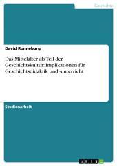 Das Mittelalter als Teil der Geschichtskultur: Implikationen für Geschichtsdidaktik und -unterricht