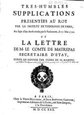 Tres-humbles supplications presentées au roy par la Faculté de theologie de Paris, au sujet d'un arrêt rendu par le Parlement, le 17. mai 1730. et la Lettre de M. le comte de Maurepas,... ecrite en reponse par ordre de Sa Majesté