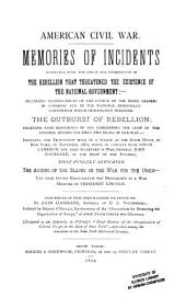 American Civil War: Memories of Incidents Connected with the Origin and Culmination of the Rebellion that Threatened the Existence of the National Government:--including Reminiscences of the Course of the Rebel Leaders in Congress and in the National Democratic Convention which Immediately Preceded the Outburst of Rebellion; Together with Movement in and Concerning the Army of the Potomac During the First Two Years of the War;--including the Proposition Made in a Speech at the Astor House, in New York, in November, 1861, When, in Company with Simon Cameron ... General John Cochrane ... First Publicly Advocated the Arming of the Slaves in the War for the Union ...