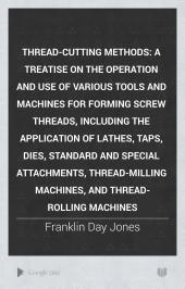 Thread-cutting Methods: A Treatise on the Operation and Use of Various Tools and Machines for Forming Screw Threads, Including the Application of Lathes, Taps, Dies, Standard and Special Attachments, Thread-milling Machines, and Thread-rolling Machines
