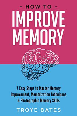 How to Improve Memory  7 Easy Steps to Master Memory Improvement  Memorization Techniques   Photographic Memory Skills