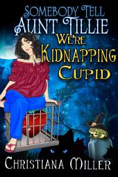 Somebody Tell Aunt Tillie We're Kidnapping Cupid: A Toad Witch Novella