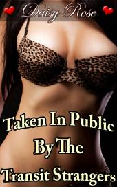 "Taken In Public By The Transit Strangers: Book 4 of ""Stripped, Pumped, Milked"""
