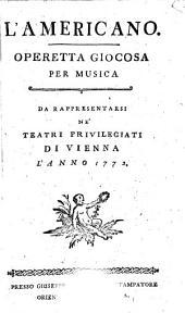 L'Americano: operetta giocosa per musica. Da rappresentarsi ne'teatri privilegiati di Vienna l'anno 1772