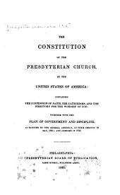 The Constitution of the Presbyterian Church in the United States of America: Containing the Confession of Faith, the Catechisms, and the Directory for the Worship of God: Together with the Plan of Government and Discipline, as Ratified by the General Assembly, at Their Sessions in May, 1821; and Amended in 1833