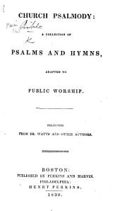 Church Psalmody: a collection of Psalms and hymns, adapted to public worship. Selected from Dr. Watts and other authors. [Compiled by Lowell Mason and David Greene.]