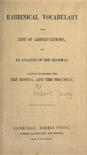 Rabbinical vocabulary with list of abbreviations, and an analysis of the grammar, adapted expressly for the Mishna, and the Perushim