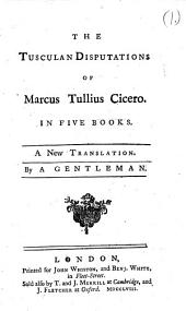 The Tusculan disputations of Marcus Tullius Cicero: In five books. A new translation. By a gentleman