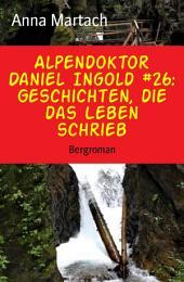 Alpendoktor Daniel Ingold #26: Geschichten, die das Leben schrieb: Bergroman