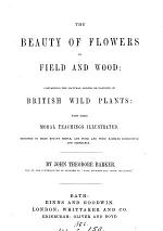 The beauty of flowers in field and wood, containing the families of British wild plants