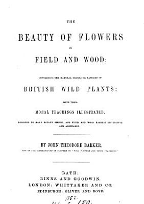 The beauty of flowers in field and wood  containing the families of British wild plants PDF