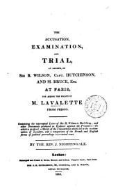 The accusation, examination, and trial, at length, of sir R. Wilson, capt. Hutchinson, and M. Bruce, esq., at Paris, for aiding the escape of m. Lavalette from prison. To which is prefixed, a sketch of the transactions which led to the condemnation of Lavalette [&c. Ed.] by J. Nightingale