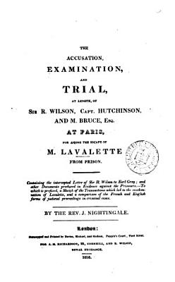The accusation  examination  and trial  at length  of sir R  Wilson  capt  Hutchinson  and M  Bruce  esq   at Paris  for aiding the escape of m  Lavalette from prison  To which is prefixed  a sketch of the transactions which led to the condemnation of Lavalette   c  Ed   by J  Nightingale PDF