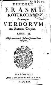 Desiderii Erasmi Roterodami, De utraque Verborum ac Rerum Copia, Libri II.: Ad sermonem & stylum formandum utilissimi