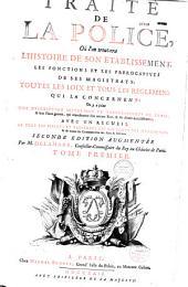 Traité de la police où l'on trouvera l'histoire de son établissement, les fonctions et les prérogatives de ses magistrats, toutes les loix et tous les reglemens qui la concernent... par M. Delamare
