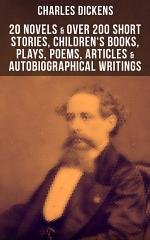 CHARLES DICKENS: 20 Novels & Over 200 Short Stories, Children's Books, Plays, Poems, Articles & Autobiographical Writings