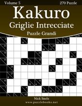 Kakuro Griglie Intrecciate Puzzle Grandi - Volume 5 - 270 Puzzle