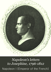 Napoleon's Letters to Josephine, 1796-1812: For the First Time Collected and Translated, with Notes Social, Historical, and Chronological, from Contemporary Sources