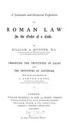 A Systematic And Historical Exposition Of Roman Law In The Order Of A Code Embodying The Institutes Of Gains And The Institutes Of Justinian Book PDF