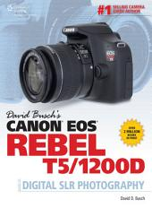 David Busch's Canon EOS Rebel T5/1200D Guide to Digital SLR Photography: Volume 5