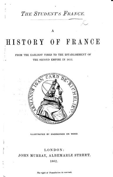 The Student s France  A History of France from the Earliest Times to the Establishment of the Second Empire in 1852   By W  H  Jervis   PDF