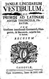 Januae Linguarum Vestibulum, Quo Primus Ad Latinam Aditus Tyrunculis Paratur. Cum Versione interlineali Germanica, Hungarica, & Slavonica, adjecto brevi Indice. Recusum