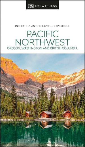 DK Eyewitness Pacific Northwest  Oregon  Washington and British Columbia