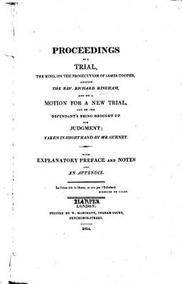 Proceedings in a Trial  the King  on the Prosecution of James Cooper  against the Rev  Richard Bingham  and on a motion for a new trial and on the defendant s being brought up for judgment  taken in short hand by Mr  Gurney  With explanatory preface  by R  Bingham   etc PDF