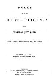 Rules of All the Courts of Record of the State of New York: With Notes, References and an Index