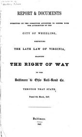 Report & Documents Submitted by the Committee Appointed to Confer with the Authorities of the City of Wheeling: Respecting the Late Law of Virginia, Granting the Right of Way to the Baltimore & Ohio Railroad Co. Through that State. Passed 6th March, 1847