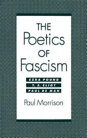 The Poetics of Fascism: Ezra Pound, T.S. Eliot, Paul de Man