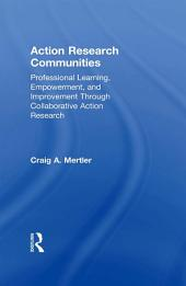 Action Research Communities: Professional Learning, Empowerment, and Improvement Through Collaborative Action Research