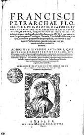 FRANCISCI PETRARCHAE FLORENTINI, PHILOSOPHI, ORATORIS, ET POETAE CLARISSIMI, REFLORESCENTIS LITERATVRAE LATINAEQVE LINGVAE, ALIQVOT SECVLIS HORRENDA BARBARIAE INquinatae, ac pene sepultae assertoris & instauratoris, OPERA quae extant omnia. In quibus praeter Theologica, Naturalis, Moralisq[ue] Philosophiae praecepta, liberalium quoq[ue] artium Encyclopediam, Historiarum thesaurum, & Poësis diuinam quandam uim, pari cum sermonis maiestate, coniuncta inuenies. ADIECIMVS EIVSDEM AVTHORIS, QVAE HETRVSCO SERMONE SCRIPSIT CARMINA SIVE Rhythmos, in quibus Graecorum gloriam, Latinorum copiam, uiris hac aetate doctissimis aeguasse, imo suauitate & elegantia superasse multum uisus est. Haec quidem omnia nunc iterum summa diligentia a uarijs mendis, quibus scatebant, repurgata, atque innumerabilibus in locis, genuinae integritati restituta, & in Tomos quatuor distincta. Quae vero unoquoque Tomo continentur, uersa pagina Lectori exhibebit. INSIGNIORVM ATQVE DOCTISSIMORVM IN RE LITERARIA VIRORVM DE HOC AVTHOre testimonia in Praefatione habes: Volume 1