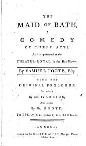 The Maid of Bath, a Comedy: Of Three Acts, as it is Performed at the Theatre-Royal, in the Hay-Market. By Samuel Foote, Esq. With the Original Prologue, as Written by Mr. Garrick, and ... the Epilogue, ...
