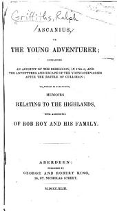 Ascanius: Or, The Young Adventurer; Containing an Account of the Rebellion, in 1745-6, and the Adventures and Escape of the Young Chevalier After the Battle of Culloden: to which is Subjoined, Memoirs Relating to the Highlands, with Anecdotes of Rob Roy and His Family