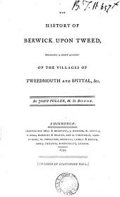 The History of Berwick Upon Tweed: Including a Short Account of the Villages of Tweedmouth and Spittal, &c. By John Fuller, ...
