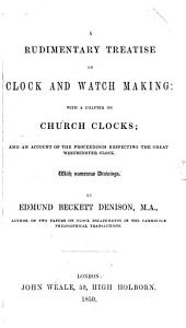 A Rudimentary Treatise on Clock and Watch Making: With a Chapter on Church Clocks; and an Account of the Proceedings Respecting the Great Westminster Clock