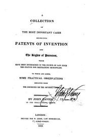A Collection of the Most Important Cases Respecting Patents of Invention and the Rights of Patentees: Which Have Been Determined in the Courts of Law Since the Statute for Restraining Monopolies. To which are Added, Some Practical Observations Resulting from the Decisions on the Several Cases