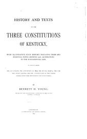 History and Texts of the Three Constitutions of Kentucky: With Illustrative State History Prefacing Them and Marginal Notes Showing All Alterations in the Fundamental Law...